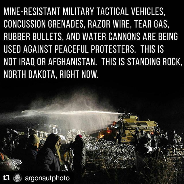 """#Repost @argonautphoto with @repostapp・・・Happy #NativeAmericanHeritageMonth and Happy #Thanksgiving!  There seem to be several wars raging at once in America right now, but one where you can help turn the tide is happening in North Dakota right now (#NODAPL). If you are not watching this conflict please start reading up (and please use multiple legitimate news sources). Peaceful Native protesters, and their allies are facing off with militarized police forces who appear to be relishing the chance to use their new gear (fresh from the front lines of our wars in the Middle East) to inflict harm as these #WaterProtectors attempt to convey concerns over water safety and the damaging of sacred sites.  This is not one tribe trying to protect THEIR water.  They are trying to protect OUR water.  They are up against mine-resistant military tactical vehicles (#MRAPs), concussion grenades, razor wire, tear gas, rubber bullets, and water cannons in sub-freezing conditions.  A letter from #AmnestyInternational this week stated: """"The U.S. government is obligated under international law to respect, protect, and fulfill the human rights of indigenous people, including the rights to freedom of expression and assembly.  It is the legitimate right of people to peacefully express their opinion. Public assemblies should not be considered as the 'enemy.' The command hierarchy must convey a clear message to law enforcement officials that their task is to facilitate and not to restrict a peaceful public assembly. """" If you would like an explanation for why the policing of peaceful protests near the Dakota Access pipeline construction looks like the front lines of Iraq and Afghanistan then please flood the following phone lines with as many calls as humanly possible, and start with Morton County Sheriff #KyleKirchmeier Phone: 701-667-3330Email: kyle.kirchmeier@mortonnd.orgMorton County Commissioners Chairman Cody SchulzEmail: cody_schulz@hotmail.com Phone: 701-391-9698North Dakota Sen. John """
